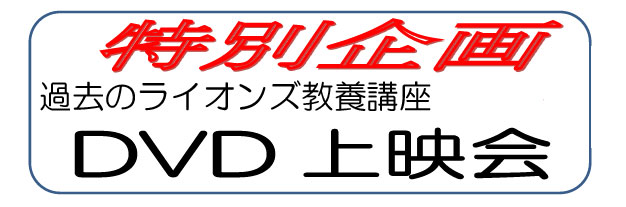 過去のライオンズ教養講座DVD上映会を開催します。